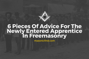 6 Pieces Of Advice For The Newly Entered Apprentice In Freemasonry